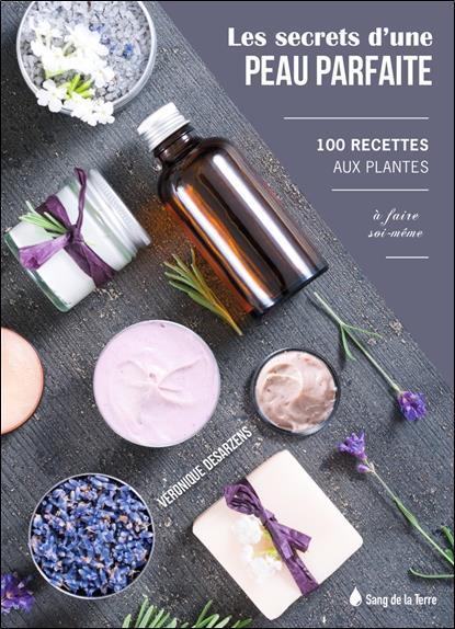 Les secrets d'une peau parfaite ; 100 recettes aux plantes à faire soi-même