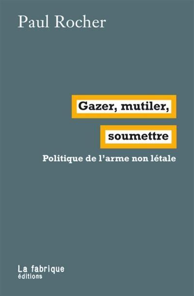 Gazer, mutiler, soumettre ; politique de l'arme non letale