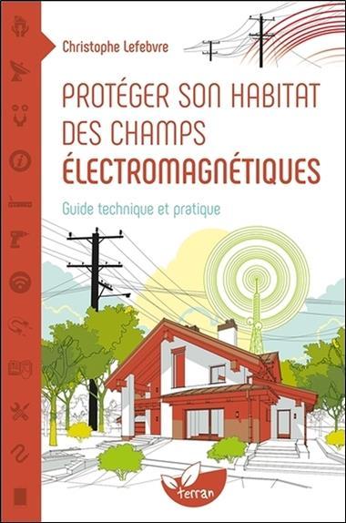 Protéger son habitat des champs électromagnétiques ; guide technique et pratique