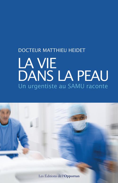 La vie dans la peau ; un urgentiste au SAMU raconte  - Matthieu Heidet