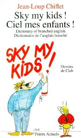 Sky my kids ! ciel mes enfants ! dictionary of branched english ; dictionnaire de l'anglais branché