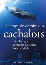 Couverture de L'Incroyable Victoire Des Cachalots Dans Leur Guerre Contre Les Baleiniers Au Xixe Siecle