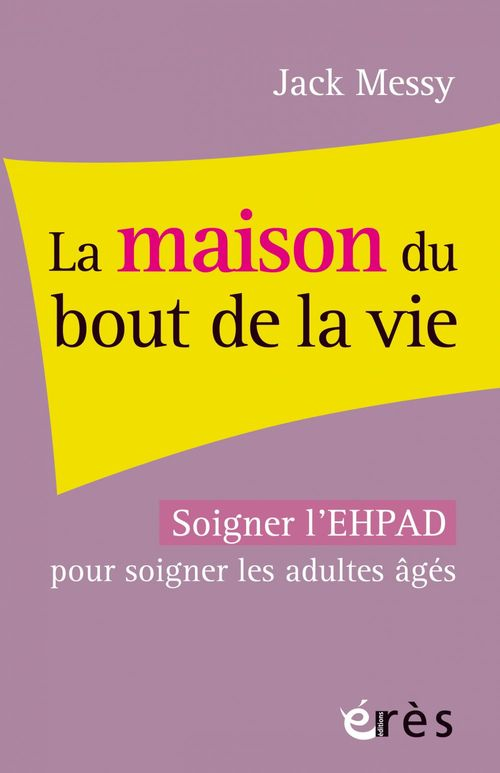 La maison du bout de la vie ; soigner l'EHPAD pour soigner les adultes âgés