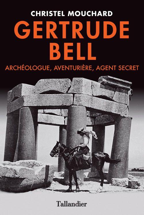Gertrude Bell ; archéologue, aventurière, agent secret