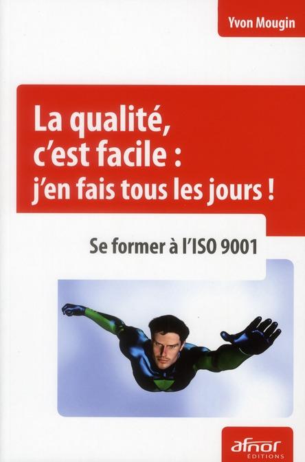 La Qualite, C'Est Facile : J'En Fais Tous Les Jours ; Se Former A L'Iso 9001