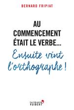 Vente Livre Numérique : Au commencement était le verbe... Ensuite vint l'orthographe !  - Bernard FRIPIAT
