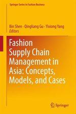 Fashion Supply Chain Management in Asia: Concepts, Models, and Cases  - Yixiong Yang - Bin Shen - Qingliang Gu