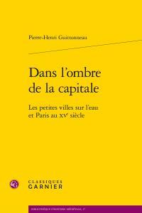 Dans l'ombre de la capitale ; les petites villes sur l'eau et Paris au XVe siècle