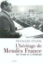 L'Héritage de Mendès France. Une éthique de la République  - François Stasse