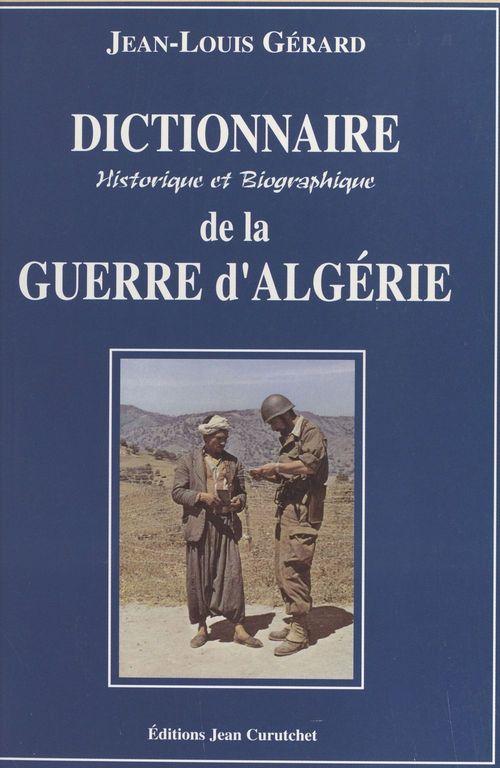 Dictionnaire historique et biographique de la guerre d'Algérie  - Jean-Louis Gerard