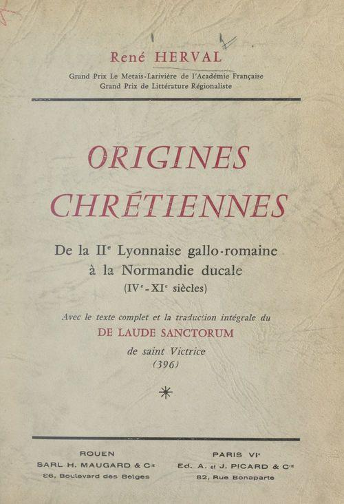 Origines chrétiennes : de la IIe Lyonnaise gallo-romaine à la Normandie ducale (IVe-XIe siècles)  - René Herval