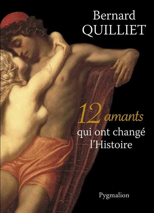 12 amants qui ont changé l'Histoire  - Bernard Quilliet