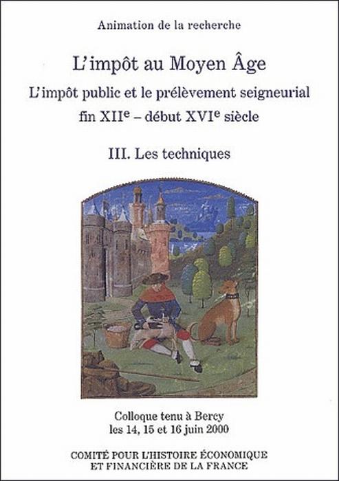 l'impôt au Moyen Age ; l'impot public et le prélèvement seigneurial fin XIIe siècle - début XVIe siècle t.3 ; les techniques