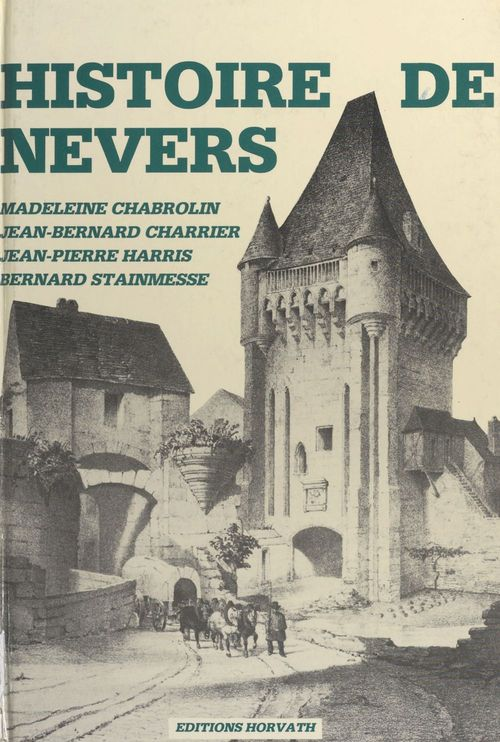 Histoire de Nevers (1) : Des origines au début du XIXe siècle  - Jean-Bernard Charrier  - Madeleine Chabrolin  - Bernard Stainmesse