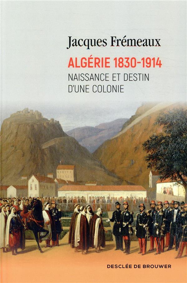 Algérie 1830-1914 ; naissance et destin d'une colonie