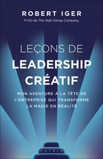 Lecons de leadership créatif ; mon aventure à la tête de l'entreprise qui transforme la magie en réalité  - Robert Iger