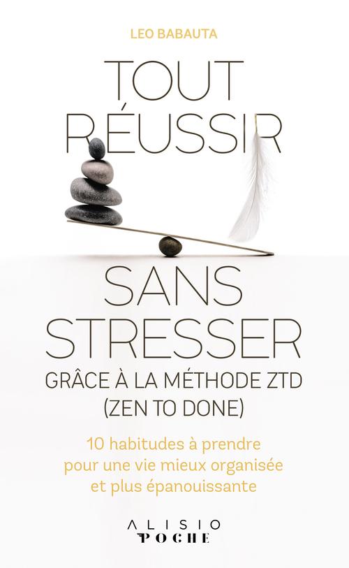 Tout réussir sans stresser grâce à la méthode ZTD (zen to done) ; 10 habitudes à prendre pour une vie mieux organisée et plus épanouissante