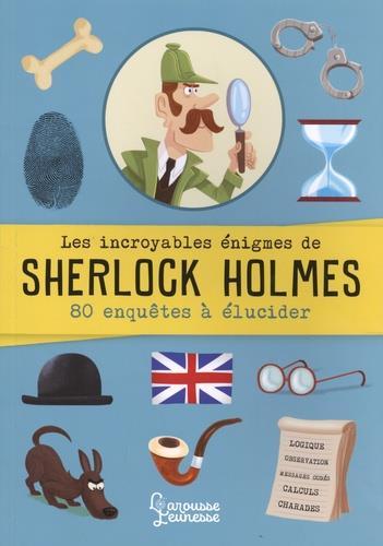 Les incroyables énigmes de Sherlock Holmes ; 80 enquêtes à élucider