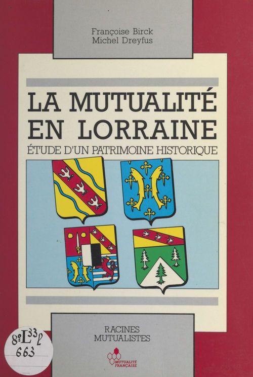 La Mutualité en Lorraine : étude d'un patrimoine historique  - Michel DREYFUS  - Françoise Birck