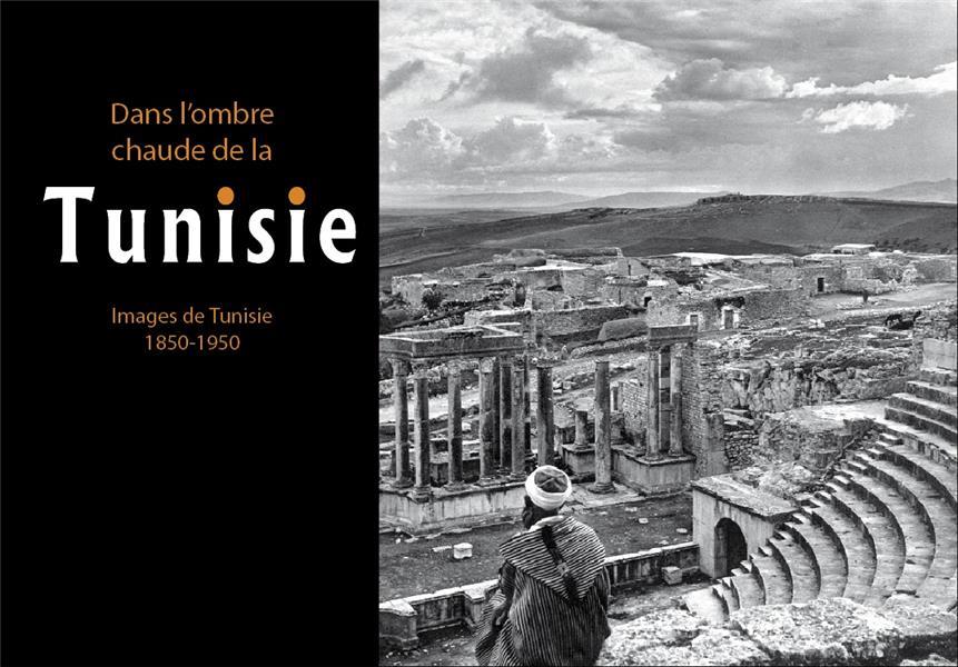 Dans l'ombre chaude de la Tunisie ; images de Tunisie, 1850-1950