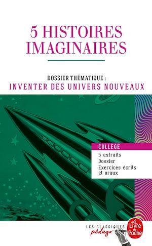 5 histoires imaginaires ; dossier thématique: inventer des univers nouveaux