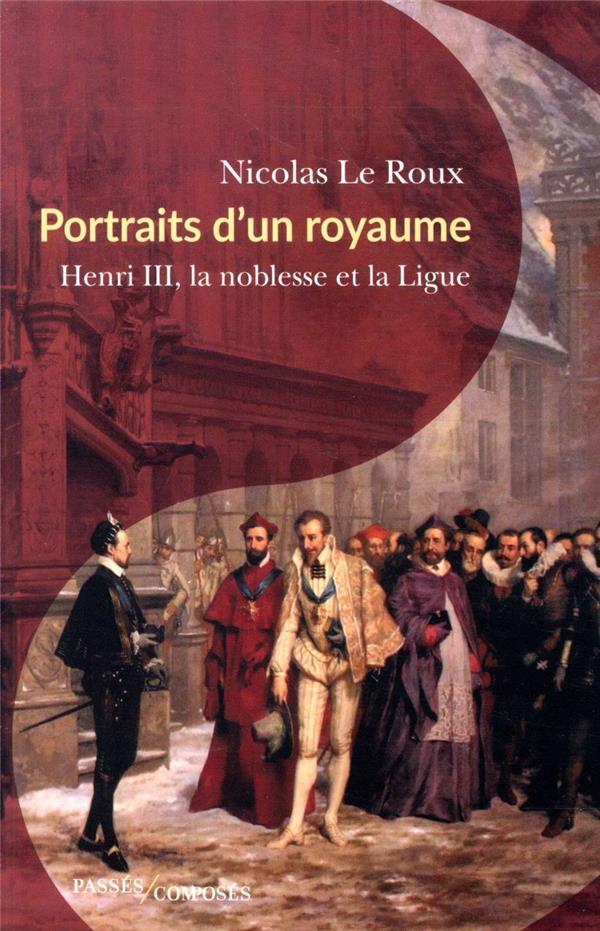 portraits d'un royaume ; Henri III, la noblesse et la Ligue