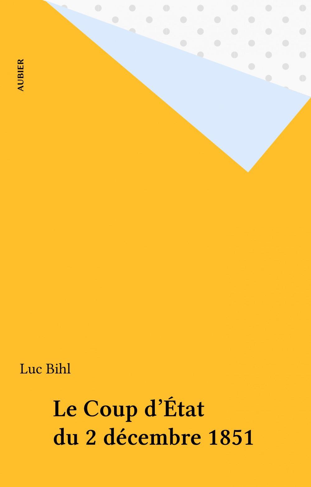 Le Coup d'État du 2 décembre 1851  - Luc Bihl