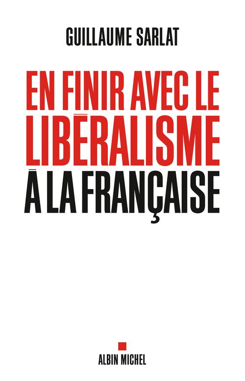En finir avec le libéralisme à la française  - Guillaume Sarlat