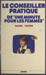 """Le conseiller pratique de """"Une minute pour les femmes""""  - Sylvie Barthet - Eliane Victor - Anne-marie Peysson - Martine Fell"""