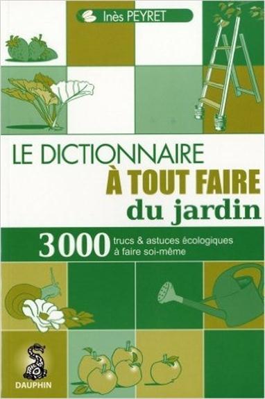 Le Dictionnaire A Tout Faire Du Jardin ; 3000 Trucs Et Astuces Ecologiques A Faire Soi-Meme