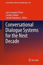 Conversational Dialogue Systems for the Next Decade  - Satoshi Nakamura - Zoraida Callejas - Luis Fernando D'Haro