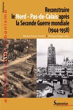 Reconstruire le Nord - Pas-de-Calais après la Seconde Guerre mondiale (1944-1958)  - Michel-Pierre Chélini - Philippe Roger