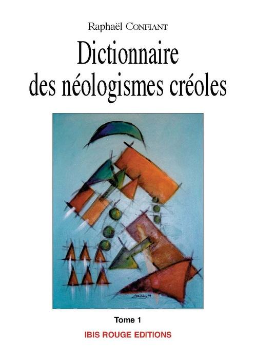 Dictionnaire des néologismes créoles t.1