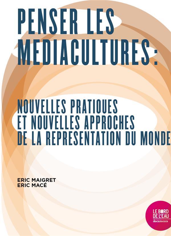 Penser les médiacultures ; nouvelles pratiques et nouvelles approches de la représentation du monde