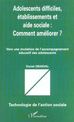 ADOLESCENTS DIFFICILES, ÉTABLISSEMENTS ET AIDE SOCIALE: COMMENT AMÉLIORER?  - Daniel Granval