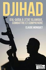 Djihad : D'Al-Qaida à l'État Islamique, combattre et comprendre  - Claude Moniquet