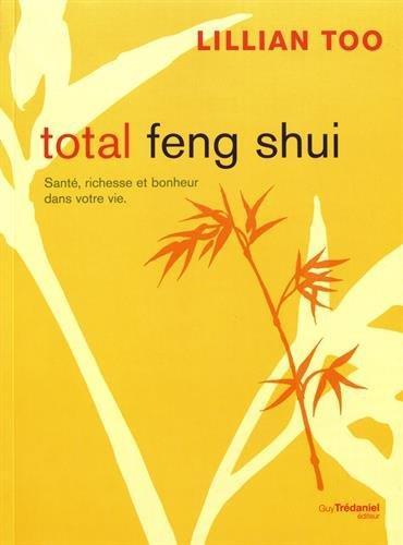 Total feng shui ; santé, richesse et bonheur dans votre vie