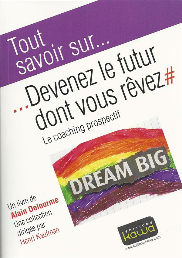 Tout savoir sur... ; devenez le futur dont vous rêvez ; le coaching prospectif