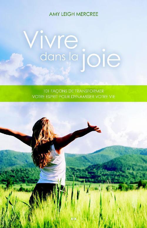 Vivre dans la joie ; 101 facons de transformer votre esprit pour dynamiser votre vie