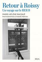 Retour à Roissy ; un voyage sur le RER B  - Marie-Helene Bacque - Andre Merian