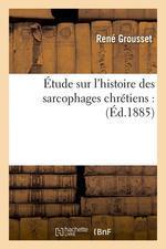 Etude sur l'histoire des sarcophages chretiens : (ed.1885)