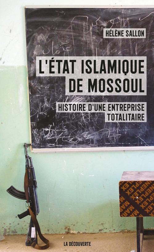 L'Etat islamique de Mossoul ; histoire d'une entreprise totalitaire