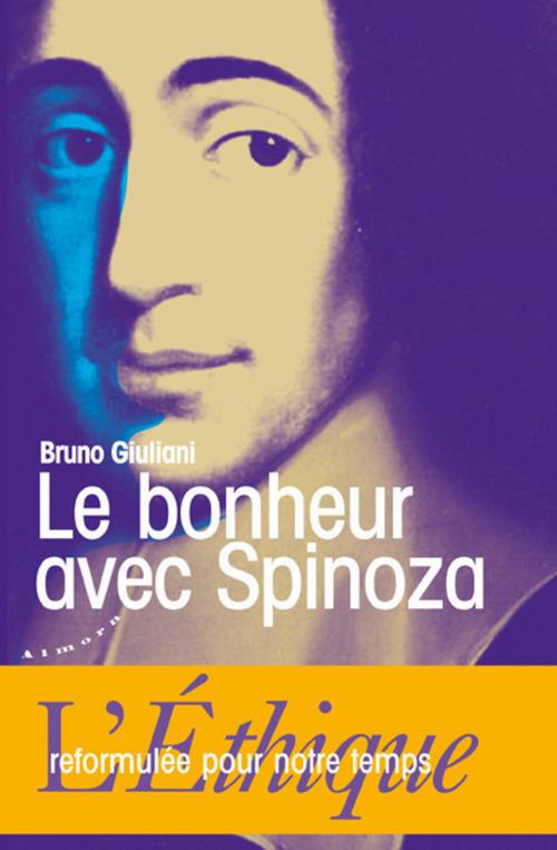 Le bonheur avec Spinoza ; l'Ethique reformulée pour notre temps