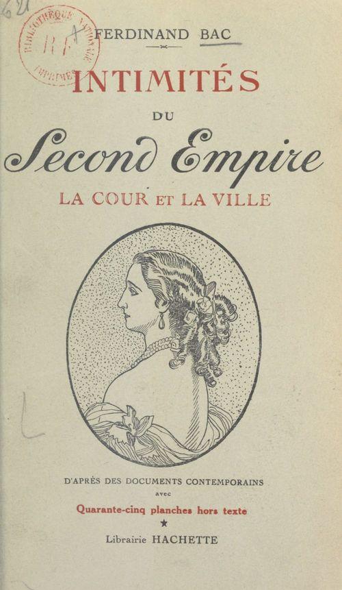 Intimités du Second Empire (1). La cour et la ville  - Ferdinand Bac