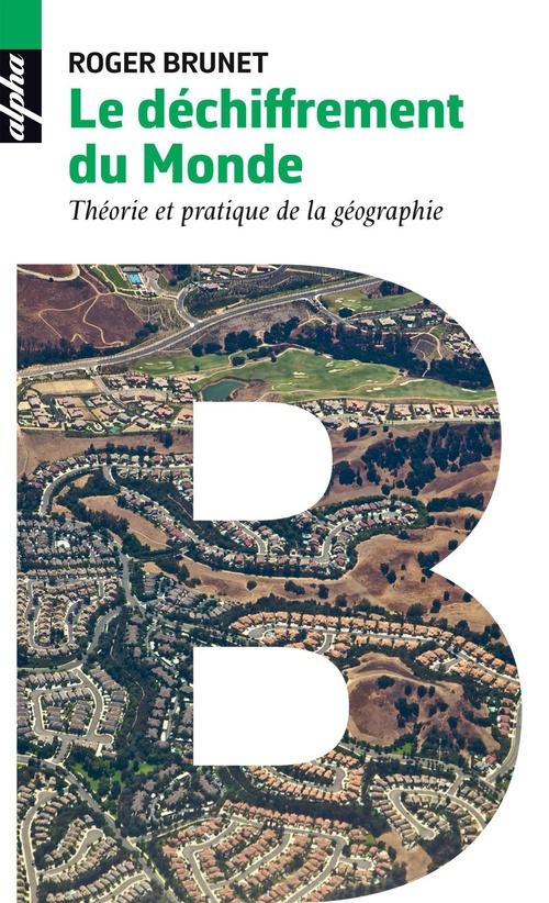 Le déchiffrement du monde ; théorie et pratique de la géographie