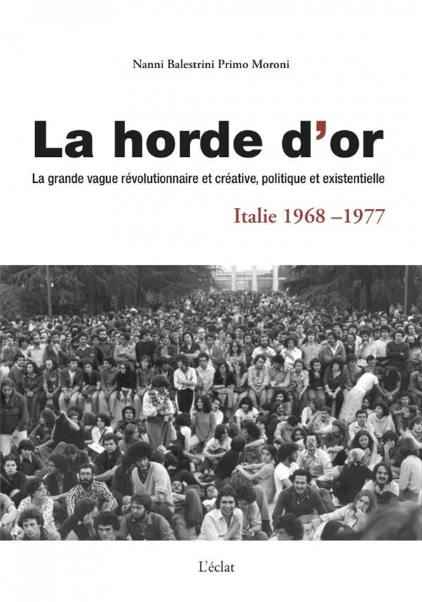 La horde d'or ; la grande vague révolutionnaire et créative, politique et existentielle en Italie de 1968 à 1977