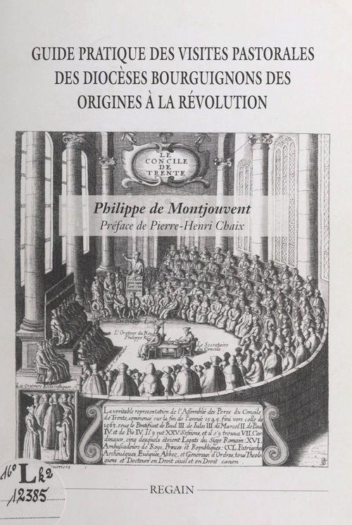 Guide pratique des visites pastorales des diocèses bourguignons des origines à la Révolution  - Philippe de Montjouvent