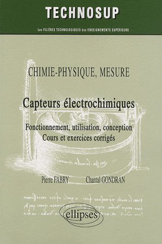 Chimie-Physique Mesure ; Capteurs Electrochimiques ; Fonctionnement, Utilisation, Conception, Cours Et Exercices Corriges