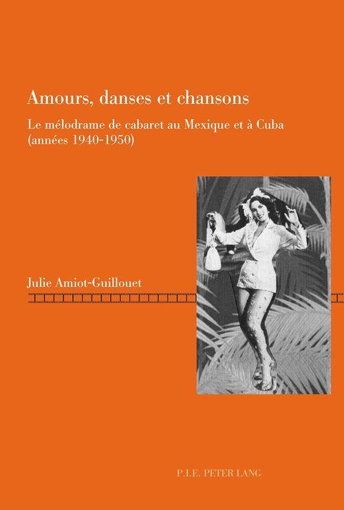 Amours, danses et chansons - le melodrame de cabaret au mexique et a cuba (annees 1940-1950)