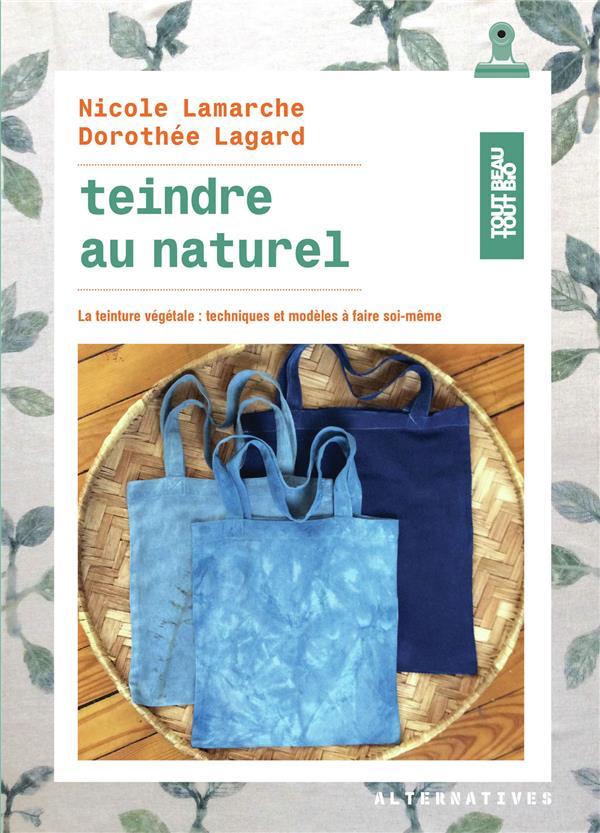 Teindre au naturel ; la teinture végétale : techniques et modèles à faire soi-même